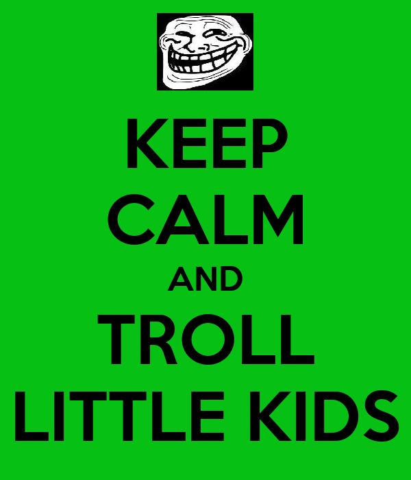 KEEP CALM AND TROLL LITTLE KIDS