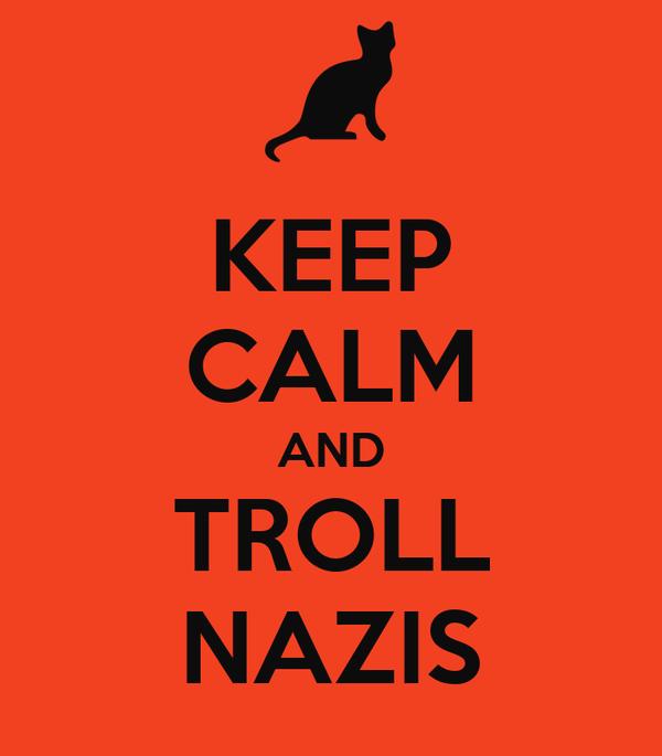 KEEP CALM AND TROLL NAZIS