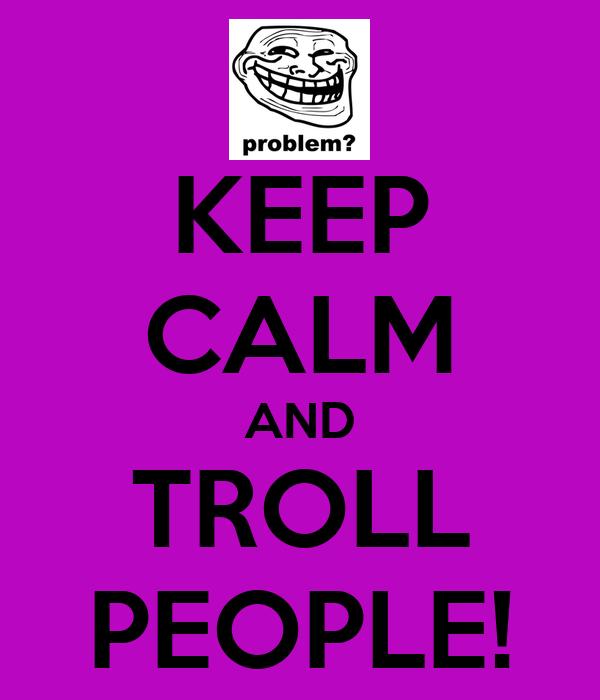 KEEP CALM AND TROLL PEOPLE!