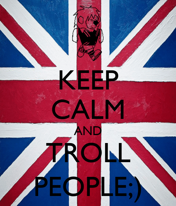 KEEP CALM AND TROLL PEOPLE;)
