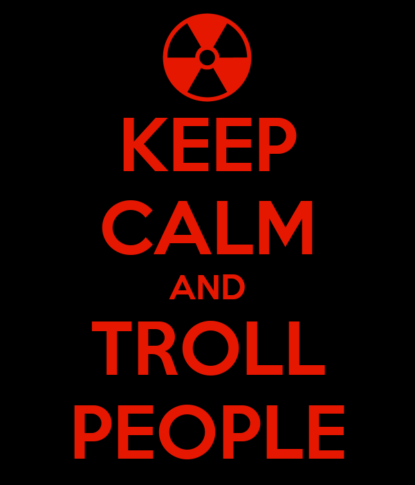 KEEP CALM AND TROLL PEOPLE