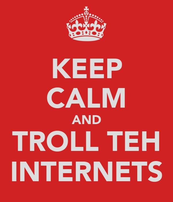 KEEP CALM AND TROLL TEH INTERNETS