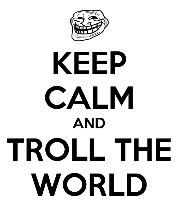 KEEP CALM AND TROLL THE WORLD