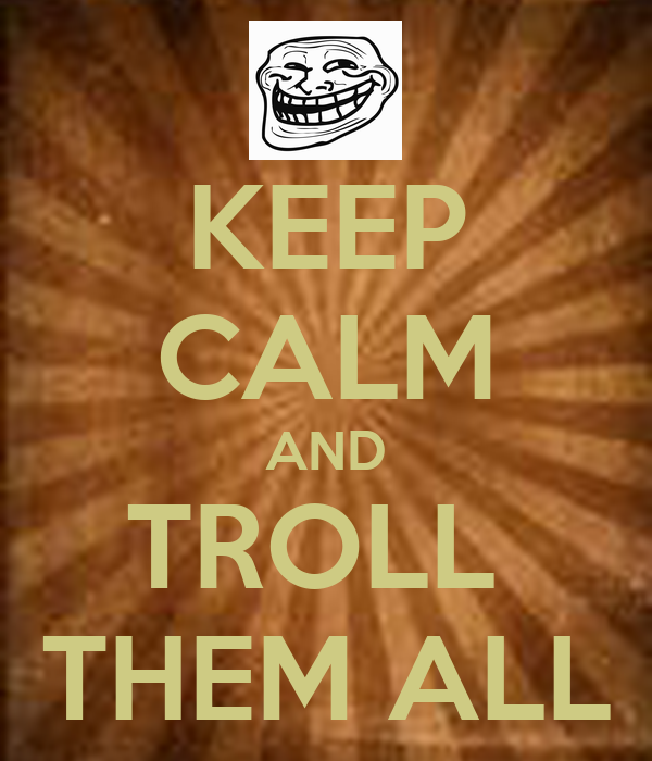 KEEP CALM AND TROLL  THEM ALL