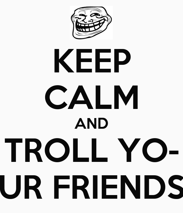 KEEP CALM AND TROLL YO- UR FRIENDS