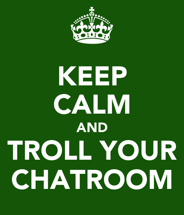 KEEP CALM AND TROLL YOUR CHATROOM