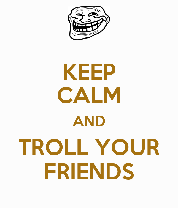 KEEP CALM AND TROLL YOUR FRIENDS
