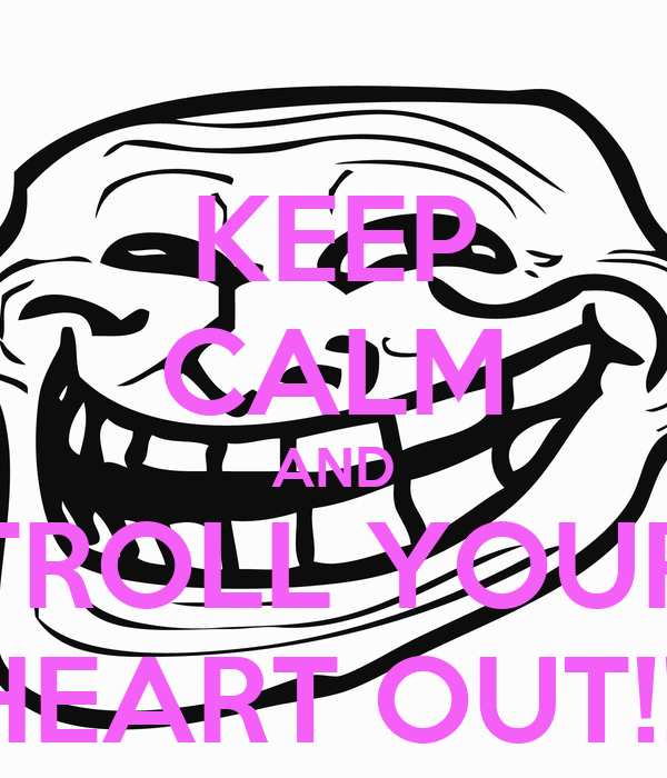 KEEP CALM AND TROLL YOUR HEART OUT!!!