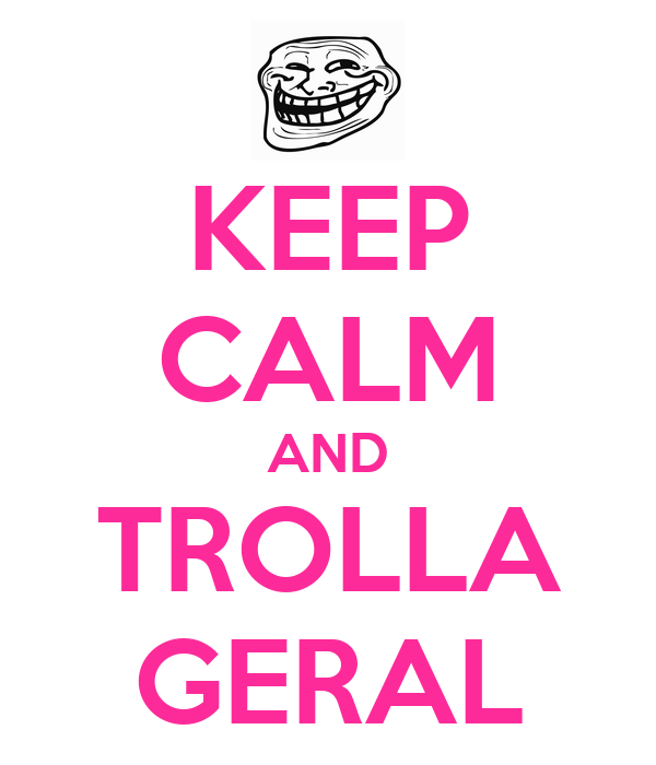KEEP CALM AND TROLLA GERAL
