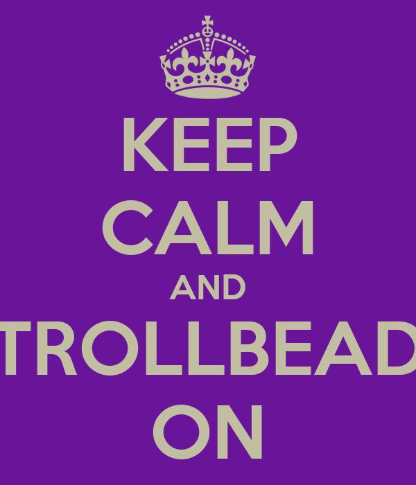 KEEP CALM AND TROLLBEAD ON