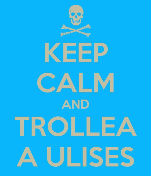 KEEP CALM AND TROLLEA A ULISES