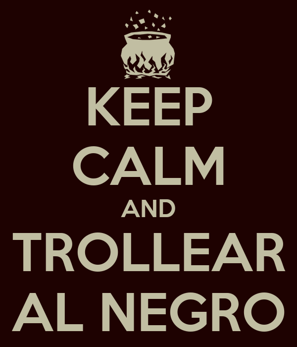 KEEP CALM AND TROLLEAR AL NEGRO