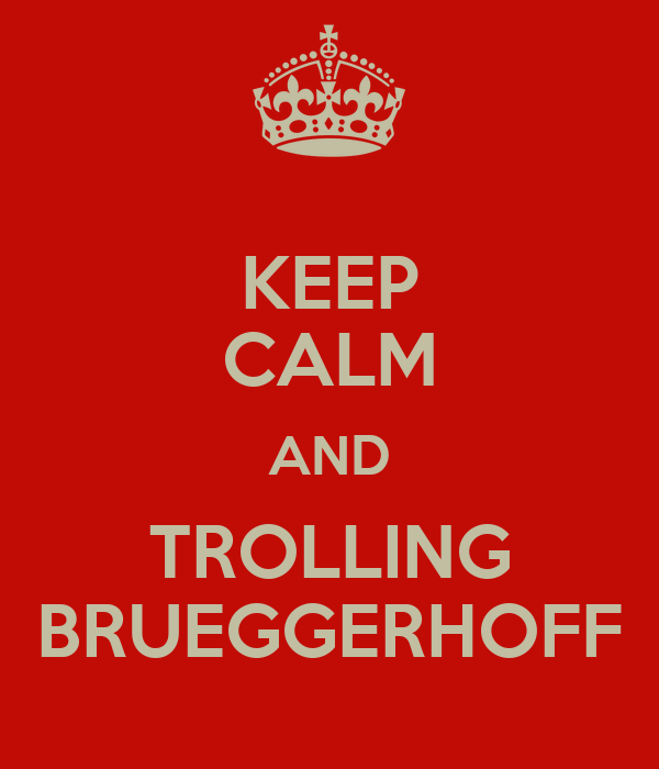 KEEP CALM AND TROLLING BRUEGGERHOFF