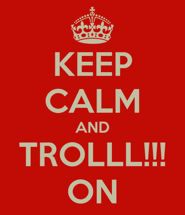 KEEP CALM AND TROLLL!!! ON