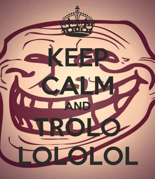 KEEP CALM AND TROLO LOLOLOL