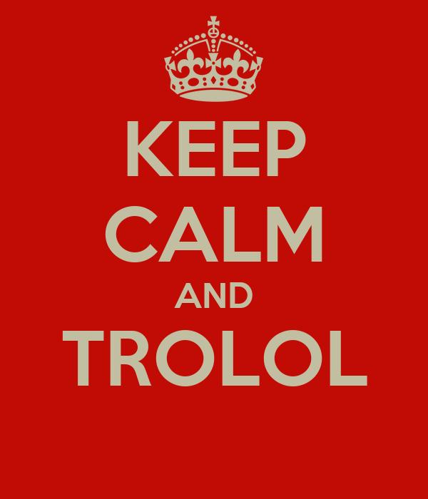 KEEP CALM AND TROLOL