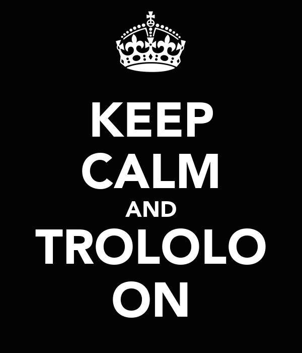 KEEP CALM AND TROLOLO ON