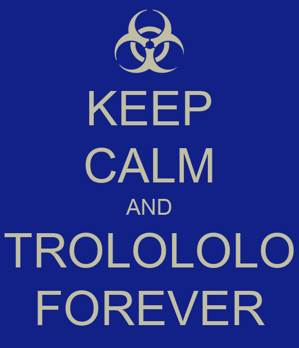 KEEP CALM AND TROLOLOLO FOREVER