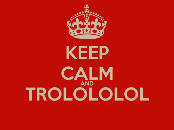 KEEP CALM AND TROLOLOLOL