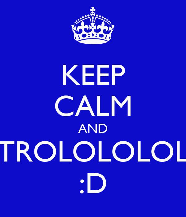 KEEP CALM AND TROLOLOLOL :D