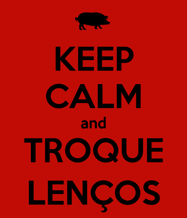 KEEP CALM and TROQUE LENÇOS