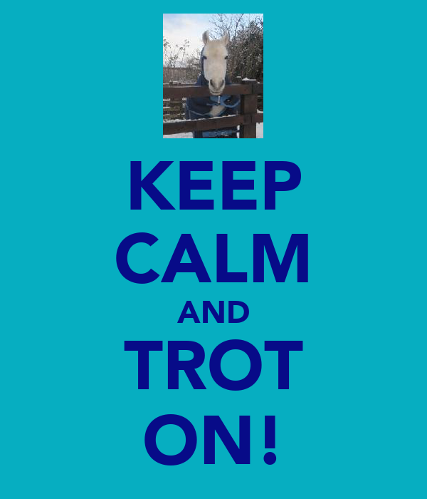 KEEP CALM AND TROT ON!