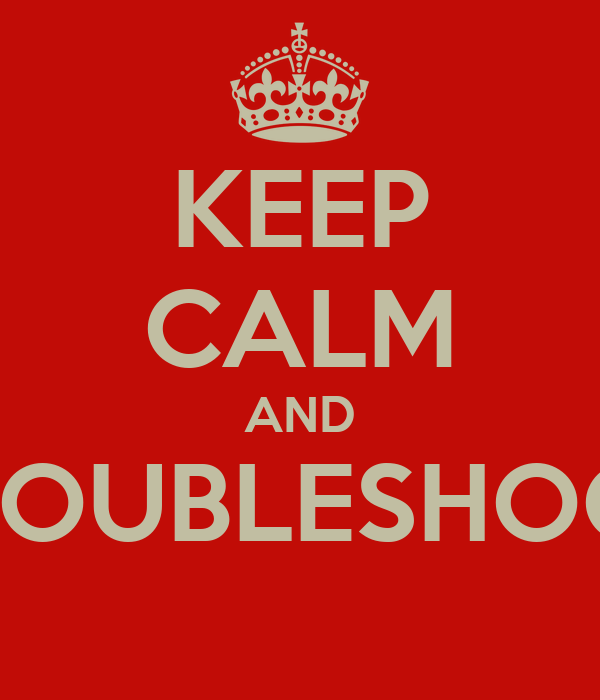 KEEP CALM AND TROUBLESHOOT