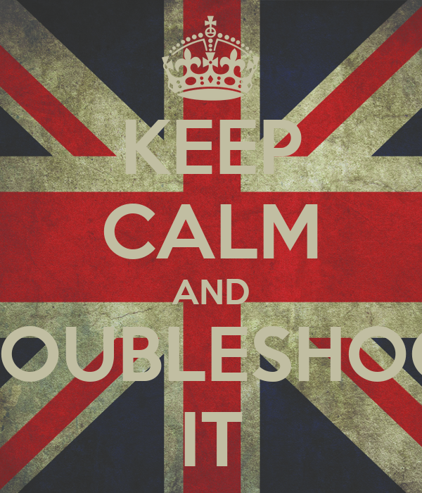 KEEP CALM AND TROUBLESHOOT IT