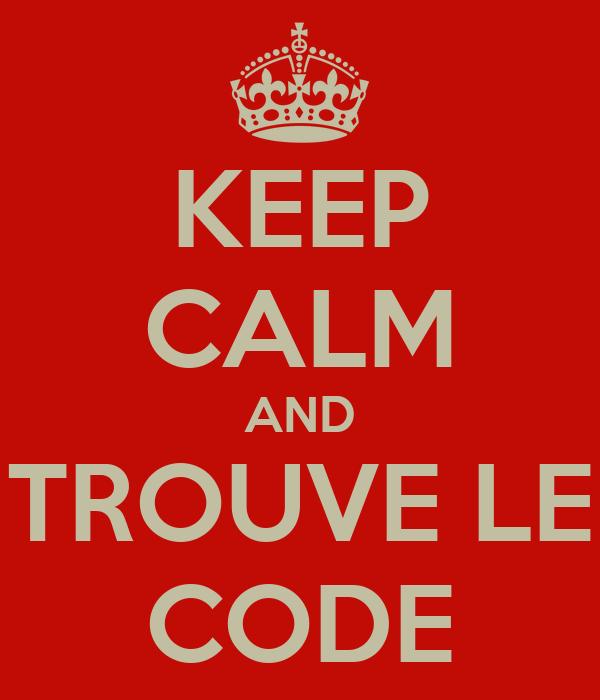 KEEP CALM AND TROUVE LE CODE