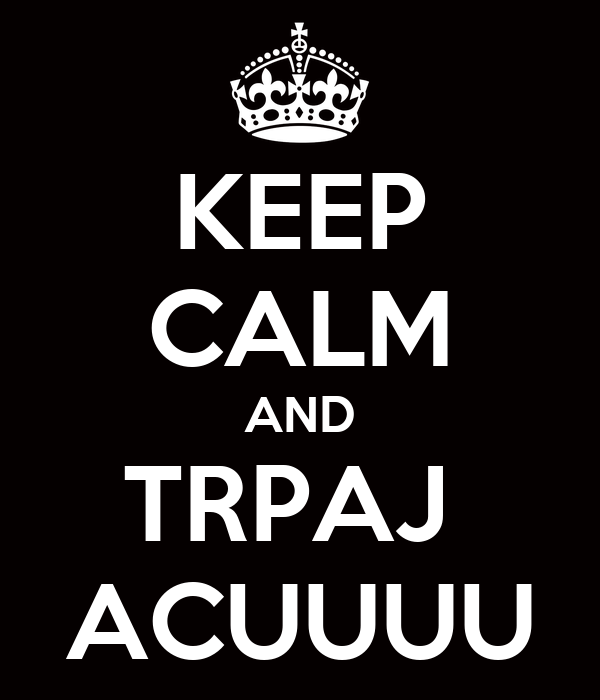 KEEP CALM AND TRPAJ  ACUUUU