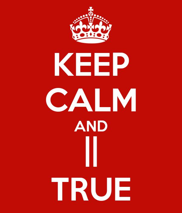 KEEP CALM AND    TRUE
