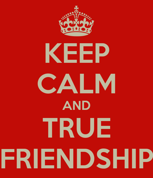 KEEP CALM AND TRUE FRIENDSHIP