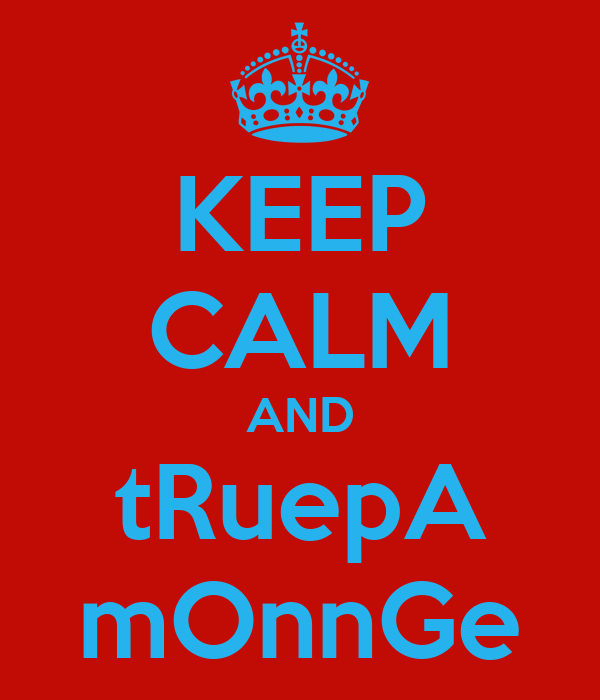 KEEP CALM AND tRuepA mOnnGe