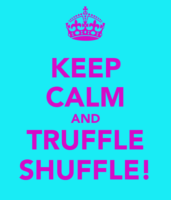 KEEP CALM AND TRUFFLE SHUFFLE!