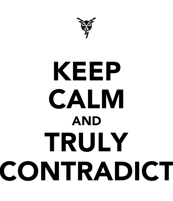 KEEP CALM AND TRULY CONTRADICT