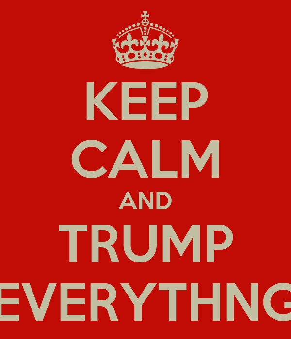 KEEP CALM AND TRUMP EVERYTHNG