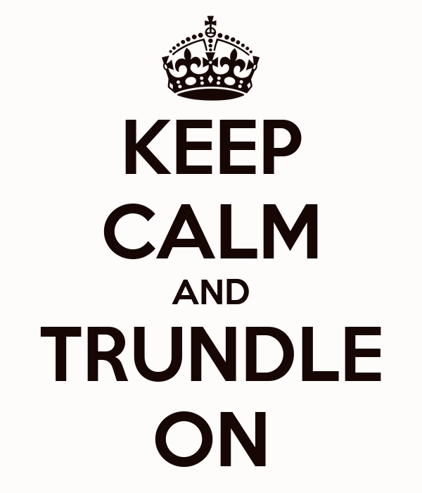 KEEP CALM AND TRUNDLE ON
