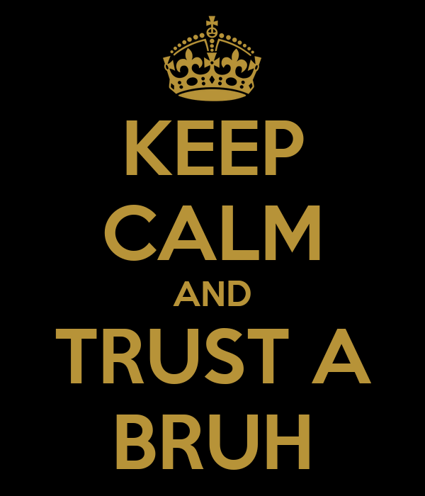 KEEP CALM AND TRUST A BRUH