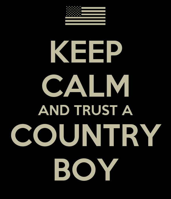 KEEP CALM AND TRUST A COUNTRY BOY