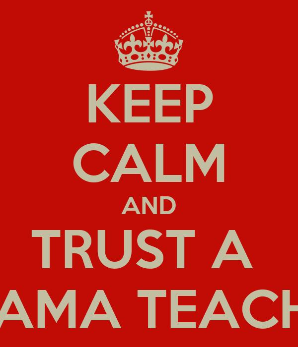 KEEP CALM AND TRUST A  DRAMA TEACHER
