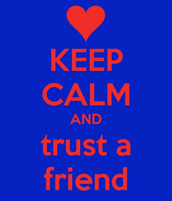 KEEP CALM AND trust a friend