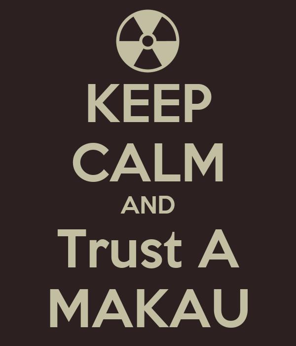 KEEP CALM AND Trust A MAKAU