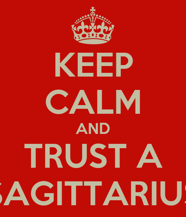KEEP CALM AND TRUST A SAGITTARIUS
