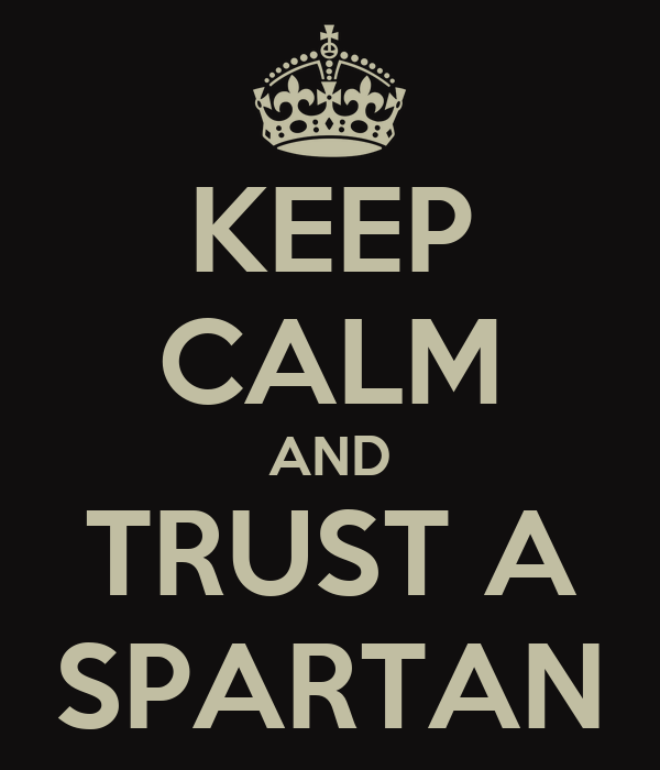 KEEP CALM AND  TRUST A  SPARTAN