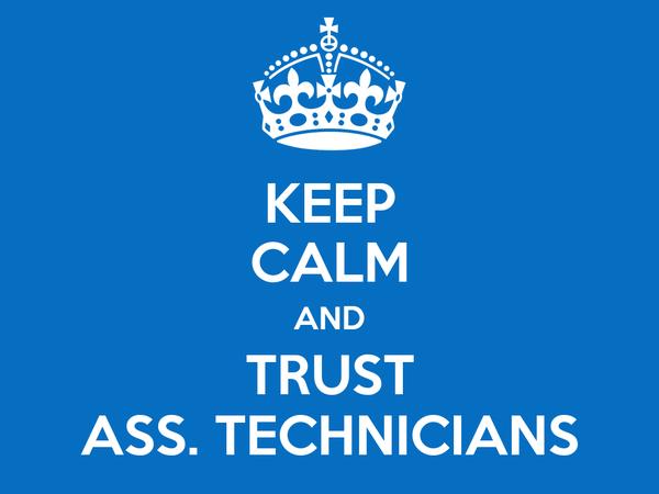 KEEP CALM AND TRUST ASS. TECHNICIANS