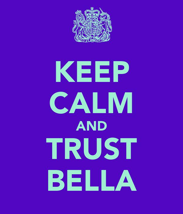 KEEP CALM AND TRUST BELLA