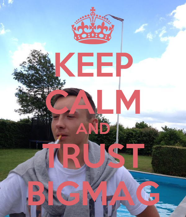 KEEP CALM AND TRUST BIGMAG