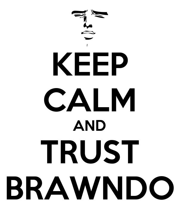 KEEP CALM AND TRUST BRAWNDO