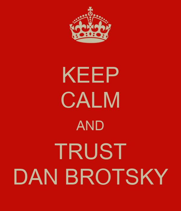 KEEP CALM AND TRUST DAN BROTSKY