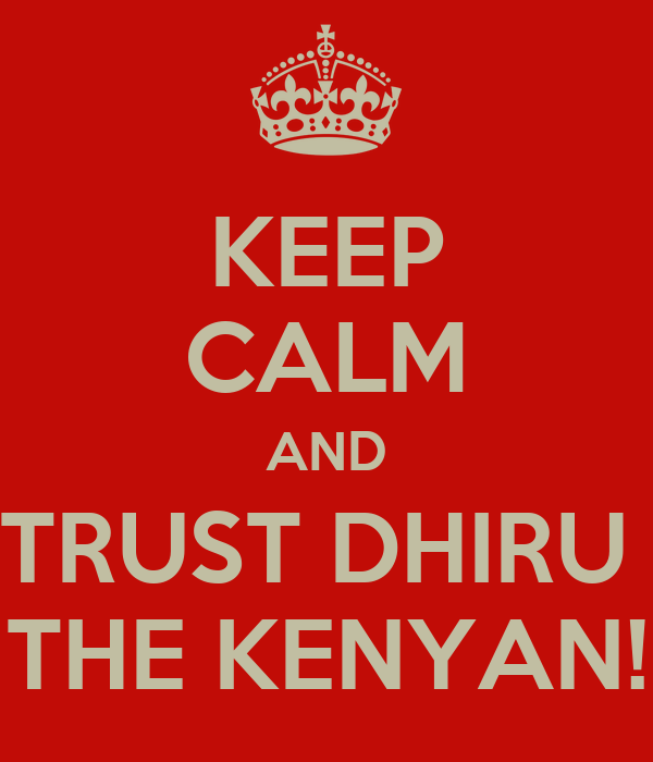 KEEP CALM AND TRUST DHIRU  THE KENYAN!